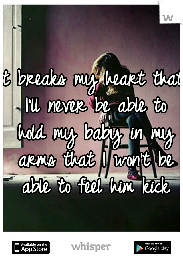 It breaks my heart that I'll never be able to hold my baby in my arms that I won't be able to feel him kick