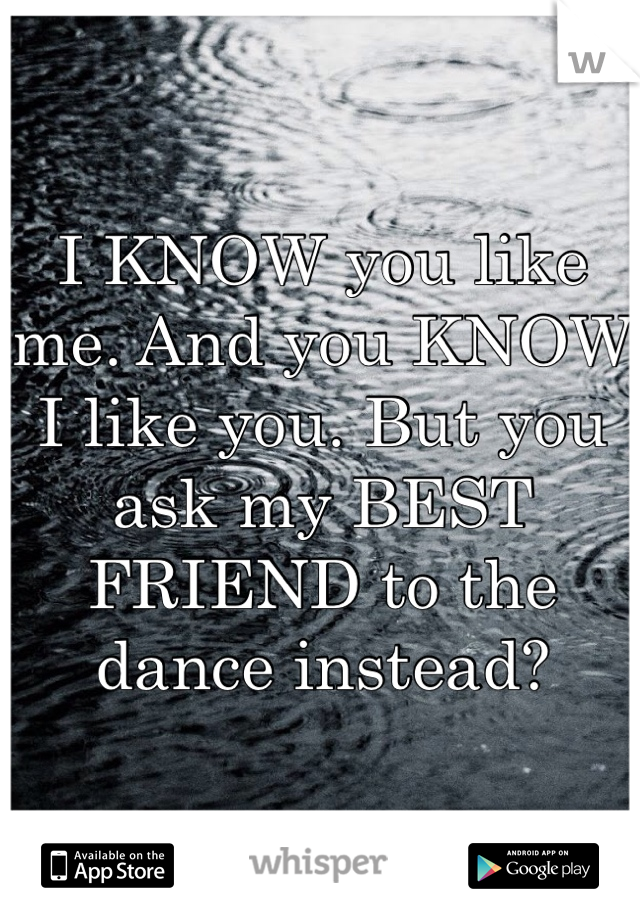 I KNOW you like me. And you KNOW I like you. But you ask my BEST FRIEND to the dance instead?
