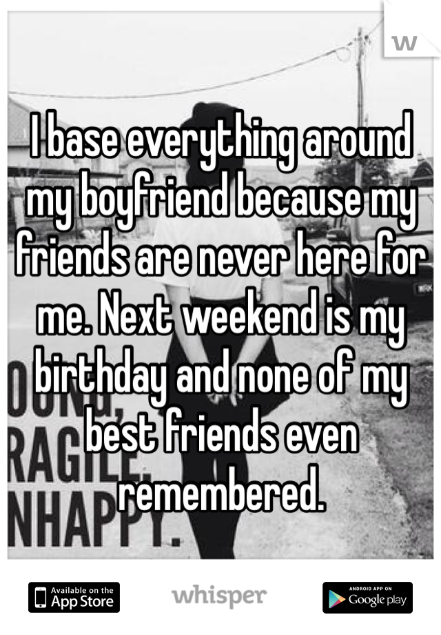 I base everything around my boyfriend because my friends are never here for me. Next weekend is my birthday and none of my best friends even remembered.