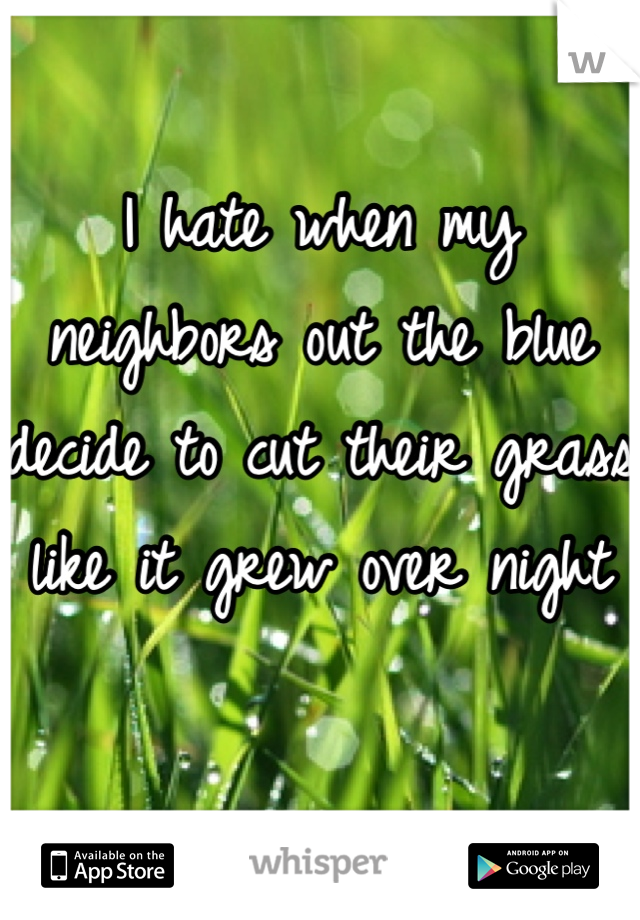 I hate when my neighbors out the blue decide to cut their grass like it grew over night