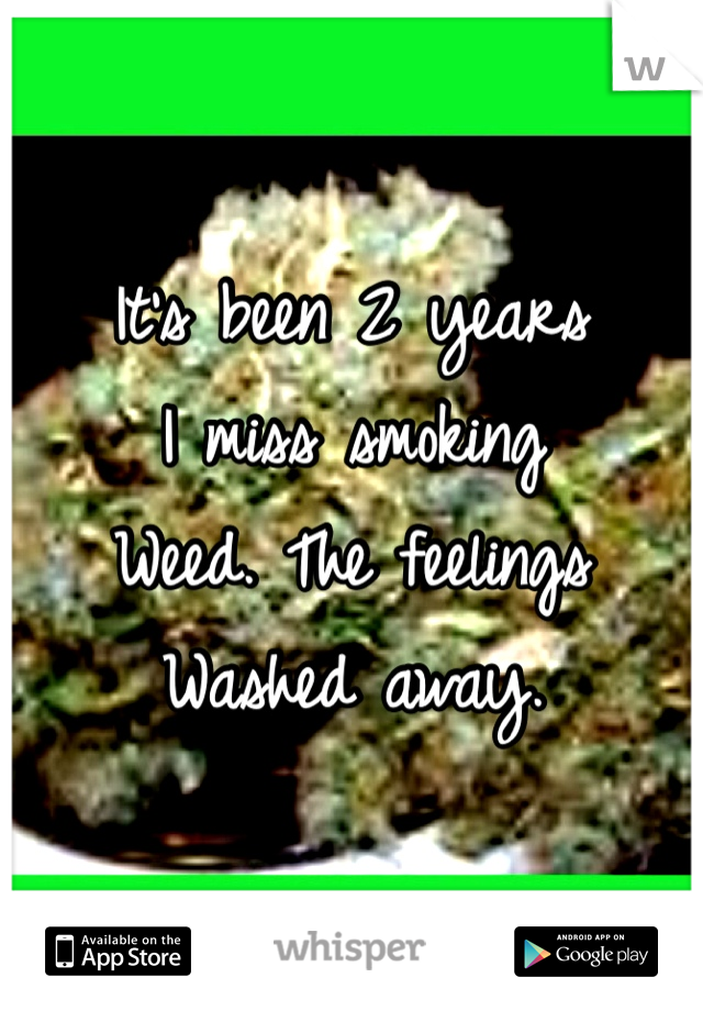 It's been 2 years  I miss smoking Weed. The feelings Washed away.