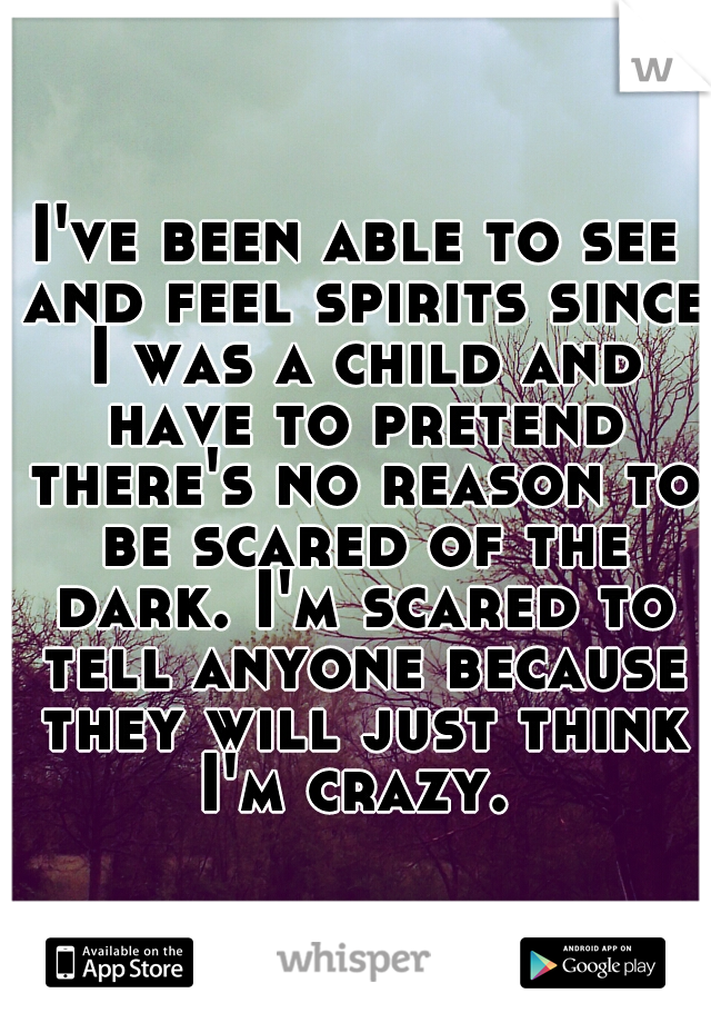 I've been able to see and feel spirits since I was a child and have to pretend there's no reason to be scared of the dark. I'm scared to tell anyone because they will just think I'm crazy.