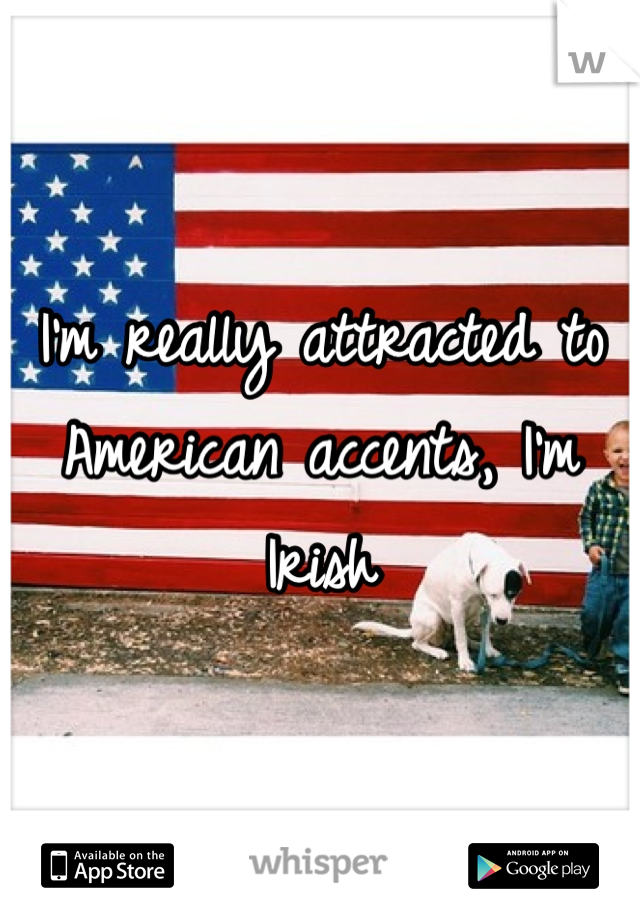 I'm really attracted to American accents, I'm Irish