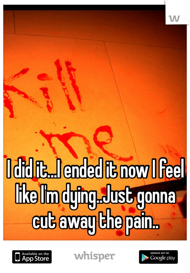 I did it...I ended it now I feel like I'm dying..Just gonna cut away the pain..