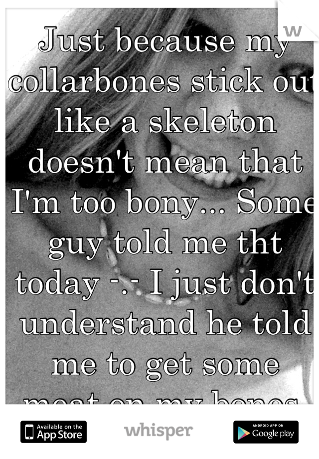 Just because my collarbones stick out like a skeleton doesn't mean that I'm too bony... Some guy told me tht today -.- I just don't understand he told me to get some meat on my bones