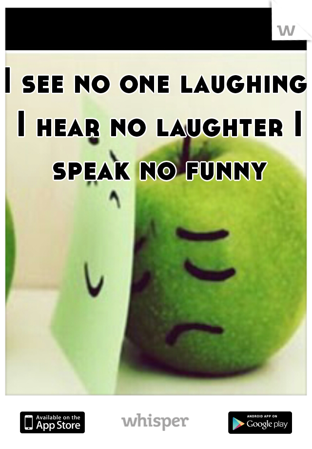 I see no one laughing I hear no laughter I speak no funny