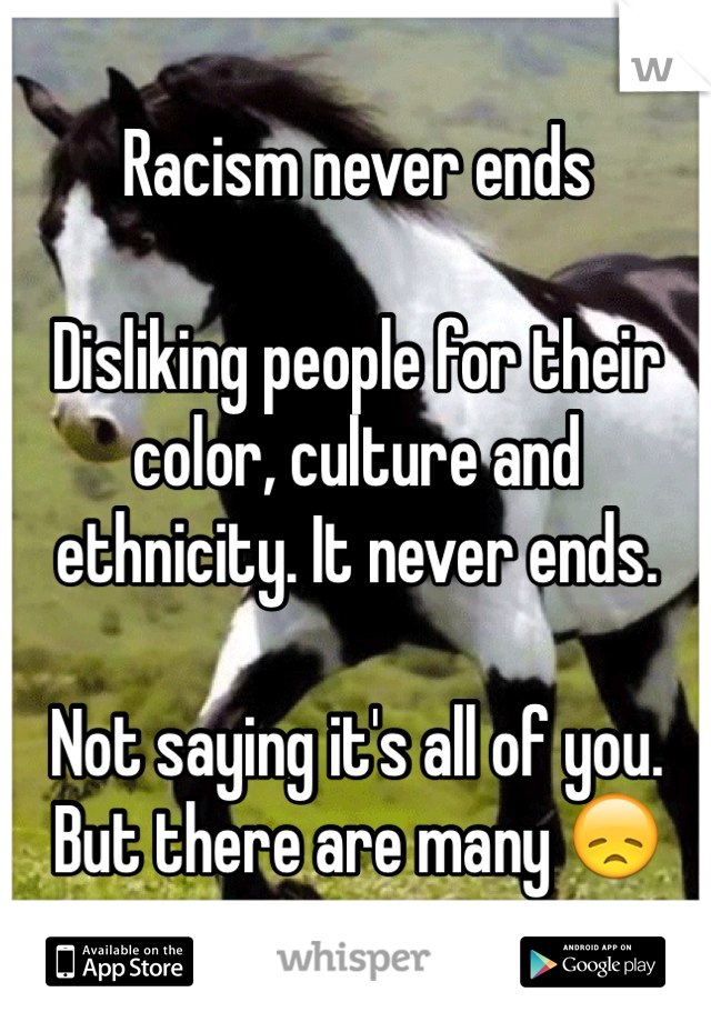 Racism never ends  Disliking people for their color, culture and ethnicity. It never ends.  Not saying it's all of you. But there are many 😞
