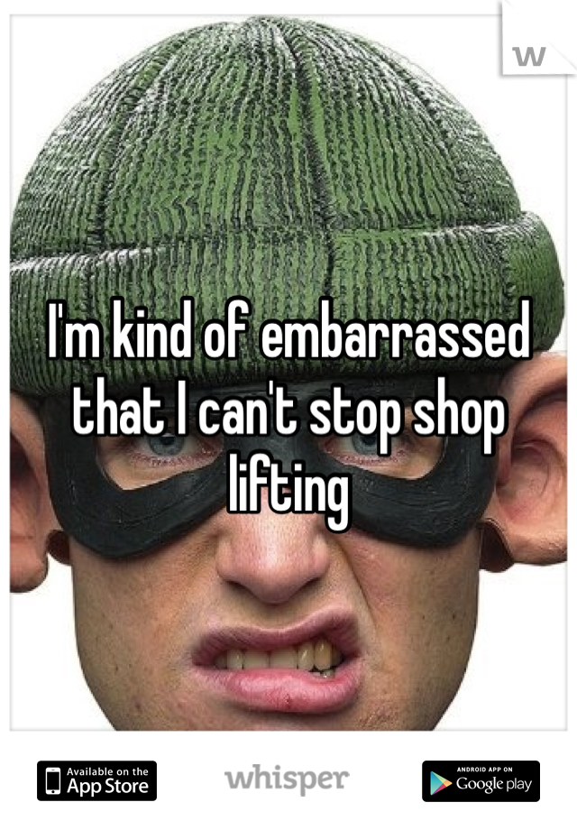 I'm kind of embarrassed that I can't stop shop lifting