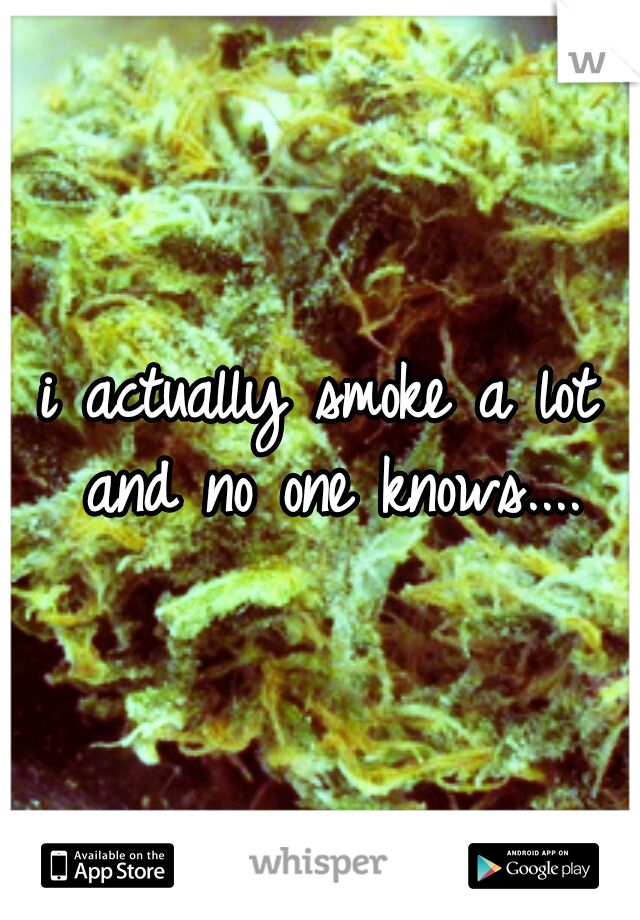 i actually smoke a lot and no one knows....