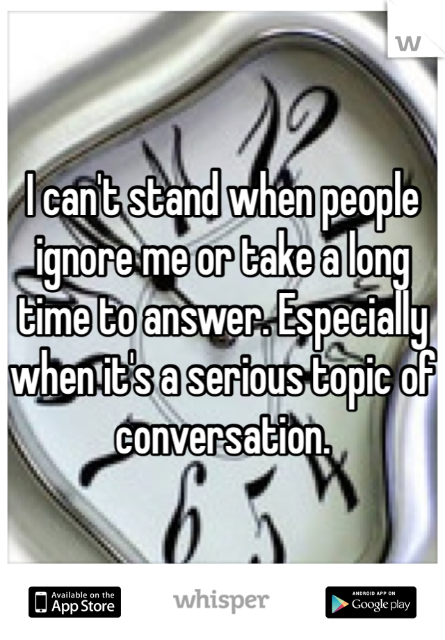 I can't stand when people ignore me or take a long time to answer. Especially when it's a serious topic of conversation.