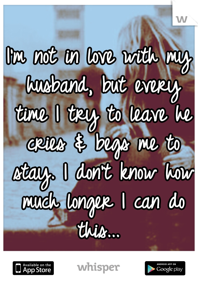 I'm not in love with my husband, but every time I try to leave he cries & begs me to stay. I don't know how much longer I can do this...
