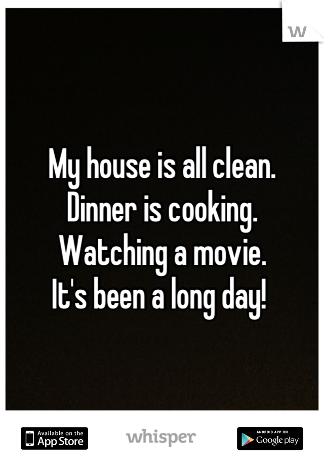 My house is all clean.  Dinner is cooking.  Watching a movie.  It's been a long day!