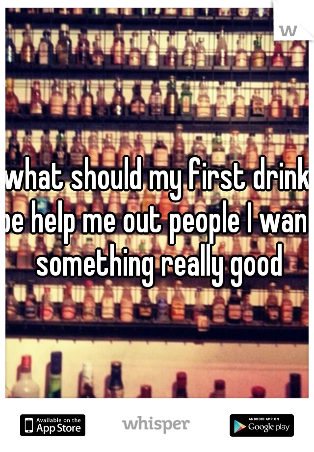 what should my first drink be help me out people I want something really good