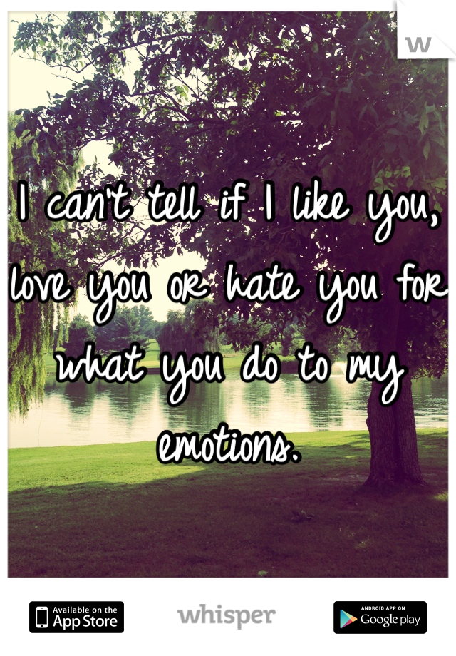 I can't tell if I like you, love you or hate you for what you do to my emotions.