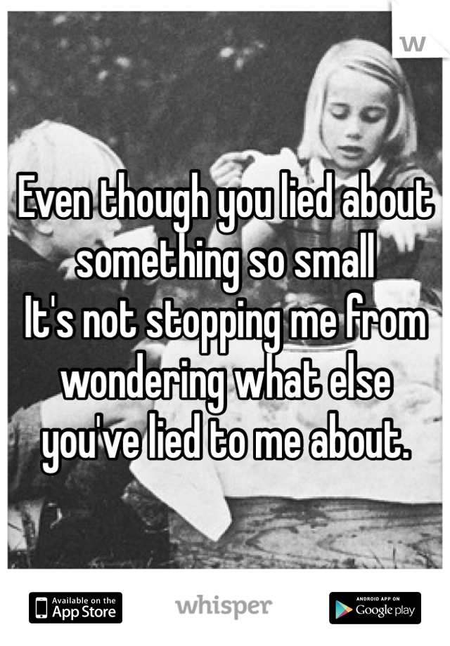 Even though you lied about something so small It's not stopping me from wondering what else you've lied to me about.