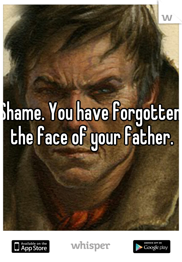Shame. You have forgotten the face of your father.