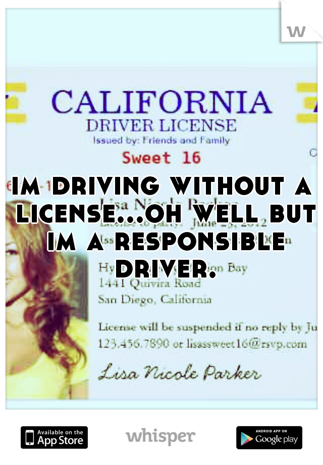 im driving without a license...oh well but im a responsible driver.