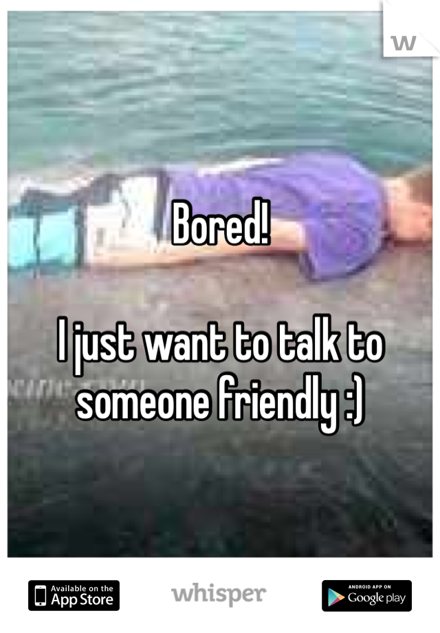 Bored!   I just want to talk to someone friendly :)