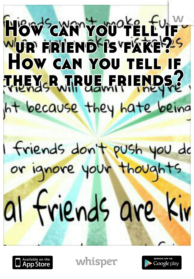 How can you tell if ur friend is fake? How can you tell if they r true friends?