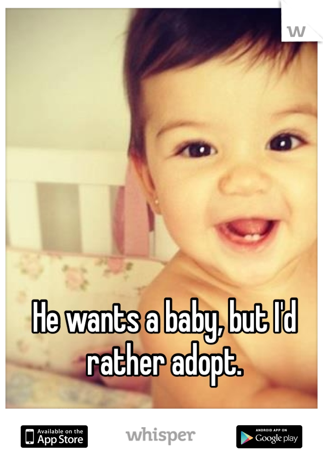 He wants a baby, but I'd rather adopt.