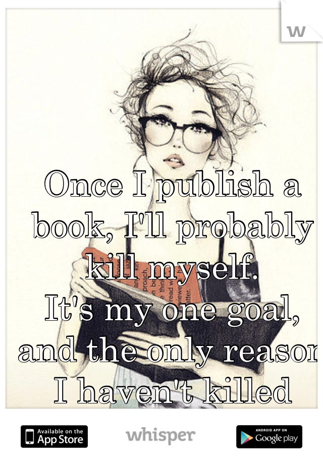 Once I publish a book, I'll probably kill myself. It's my one goal, and the only reason I haven't killed myself yet.