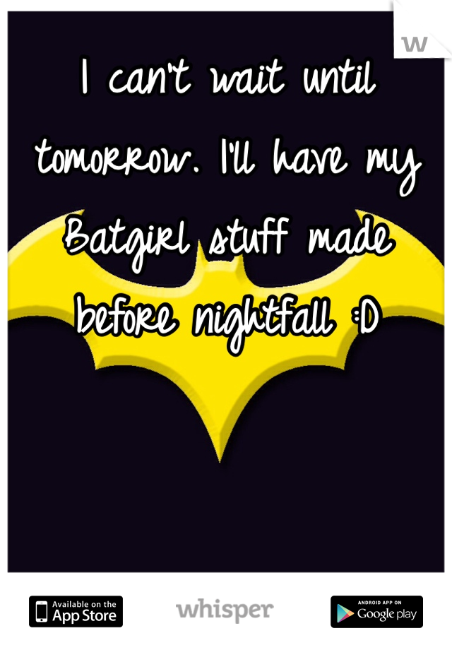 I can't wait until tomorrow. I'll have my Batgirl stuff made before nightfall :D