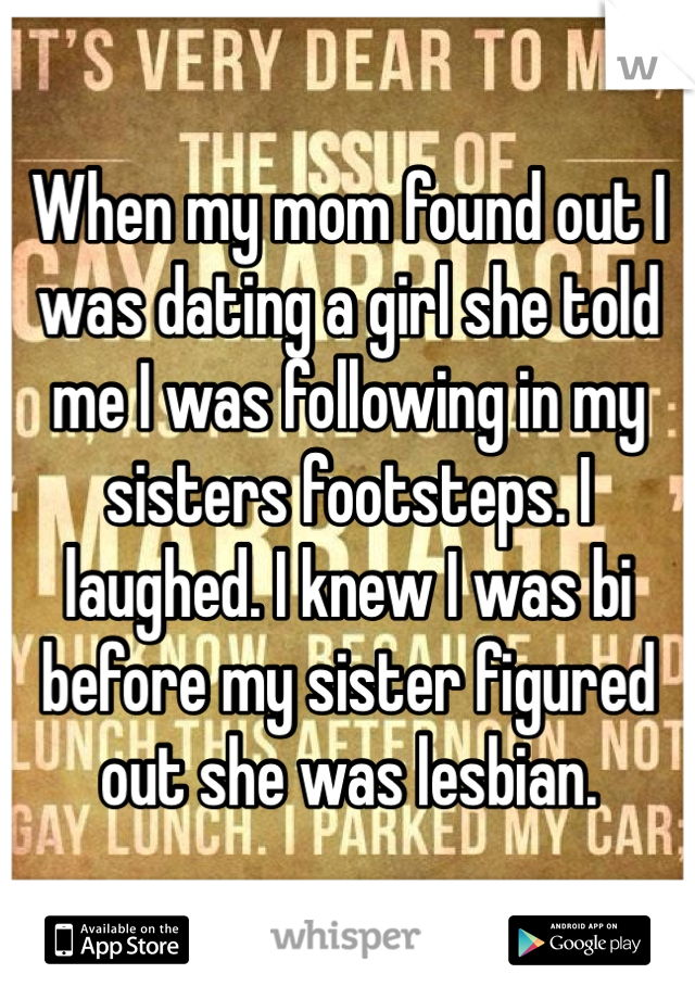 When my mom found out I was dating a girl she told me I was following in my sisters footsteps. I laughed. I knew I was bi before my sister figured out she was lesbian.