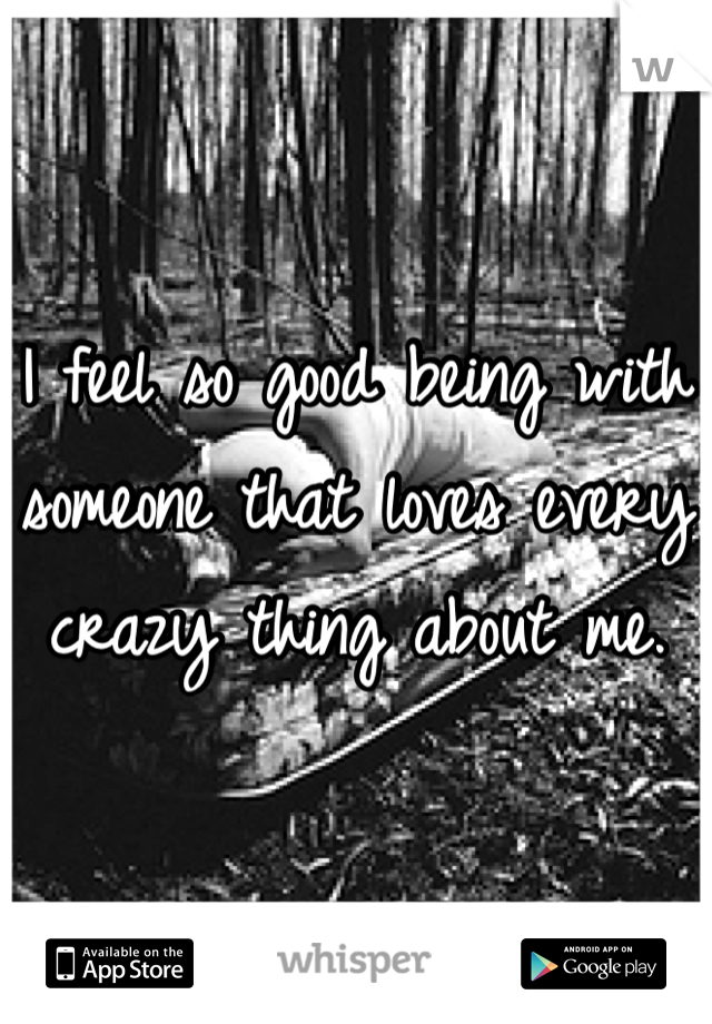 I feel so good being with someone that loves every crazy thing about me.