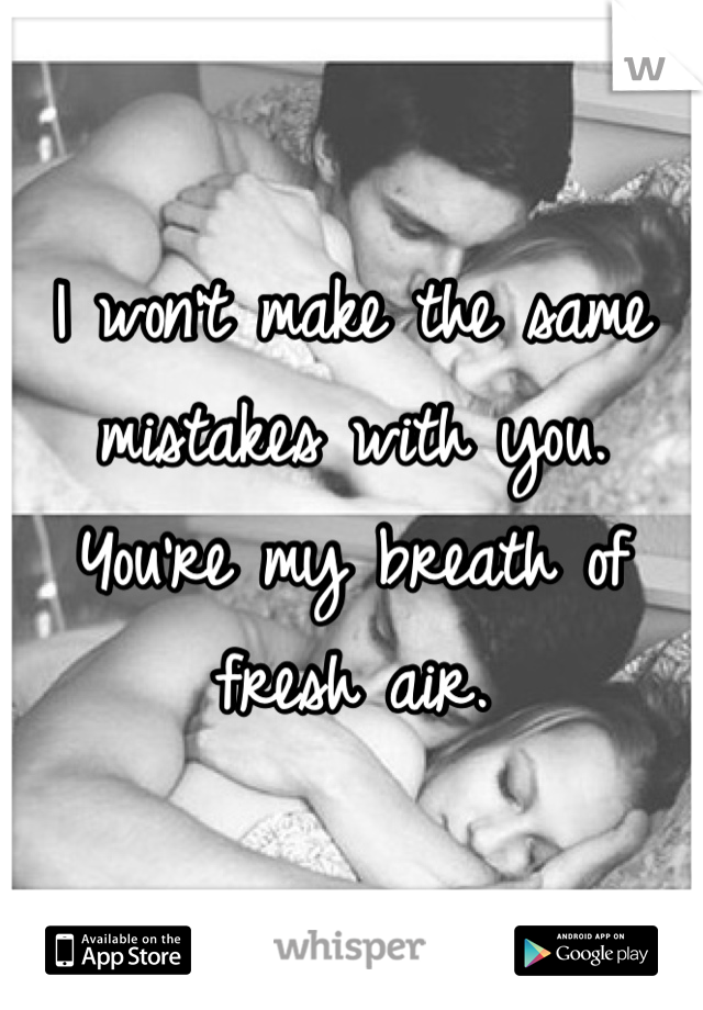 I won't make the same mistakes with you. You're my breath of fresh air.