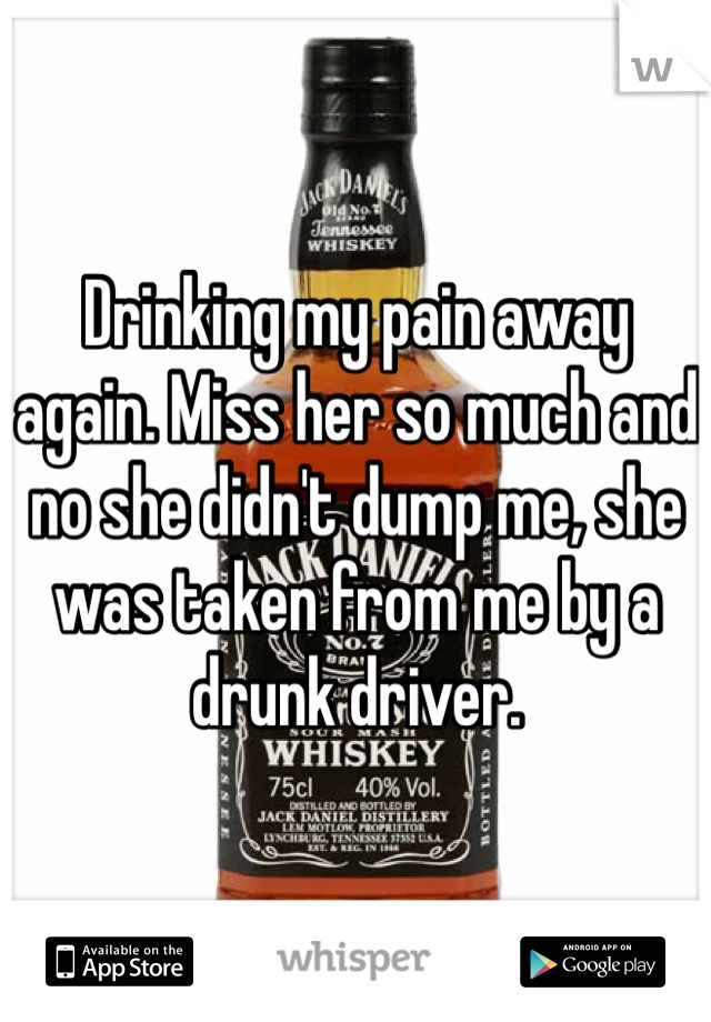 Drinking my pain away again. Miss her so much and no she didn't dump me, she was taken from me by a drunk driver.