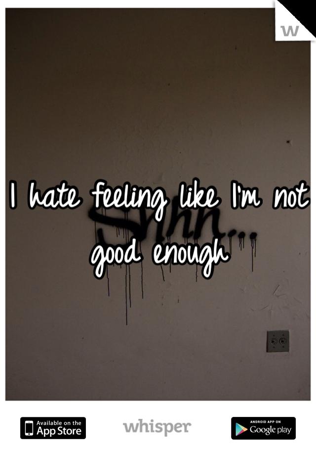 I hate feeling like I'm not good enough