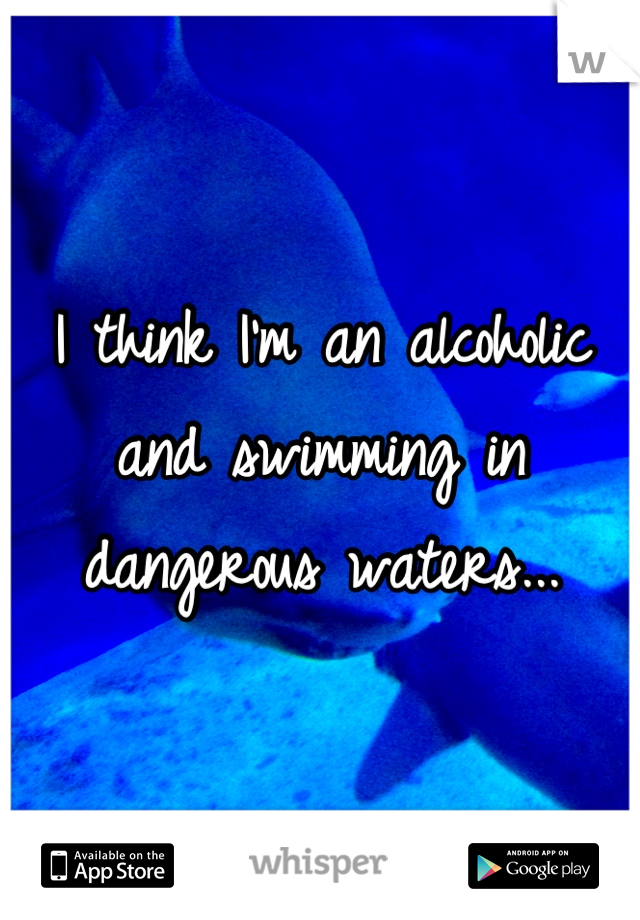I think I'm an alcoholic and swimming in dangerous waters...