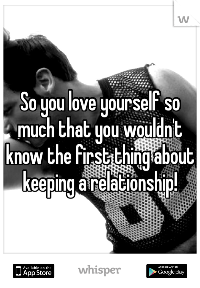 So you love yourself so much that you wouldn't know the first thing about keeping a relationship!