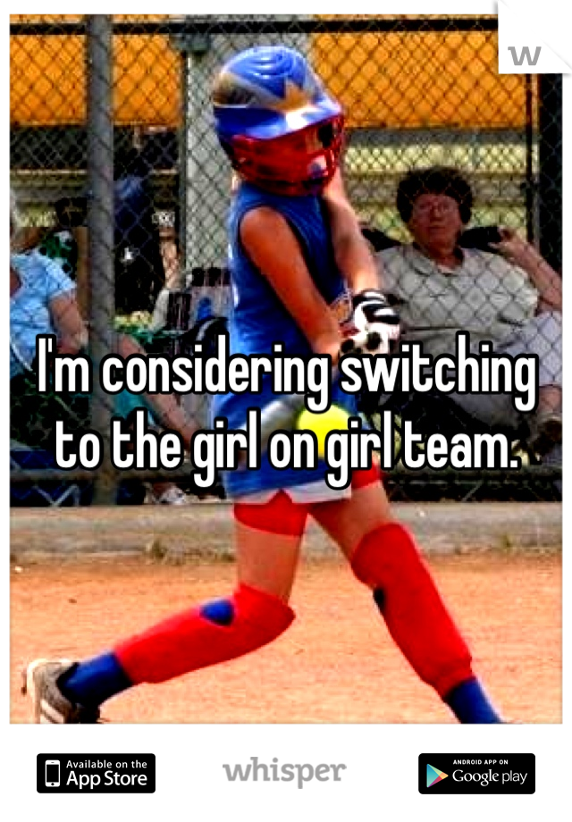 I'm considering switching to the girl on girl team.
