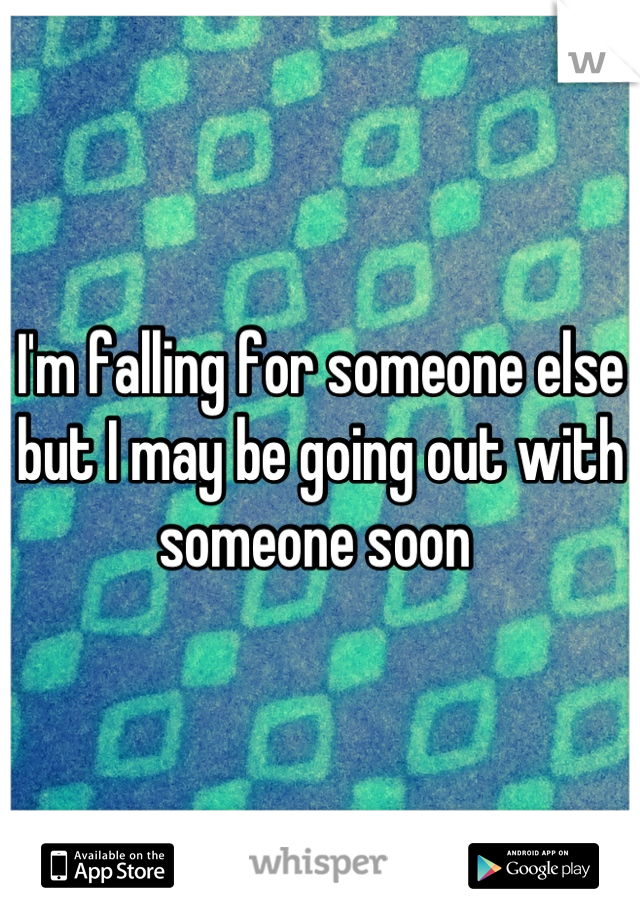 I'm falling for someone else but I may be going out with someone soon