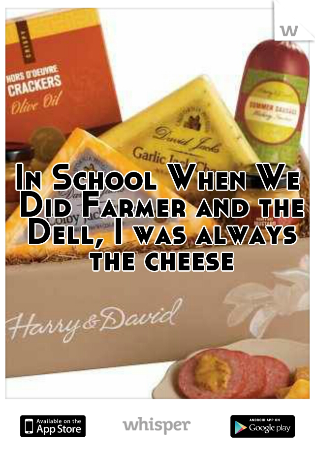 In School When We Did Farmer and the Dell, I was always the cheese
