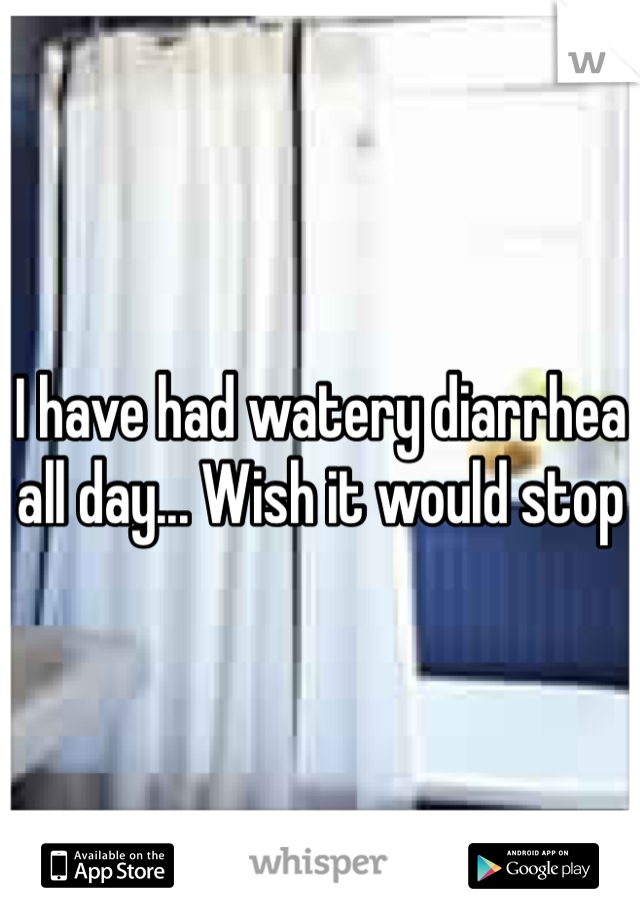 I have had watery diarrhea all day... Wish it would stop