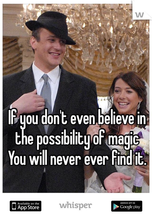 If you don't even believe in the possibility of magic You will never ever find it.