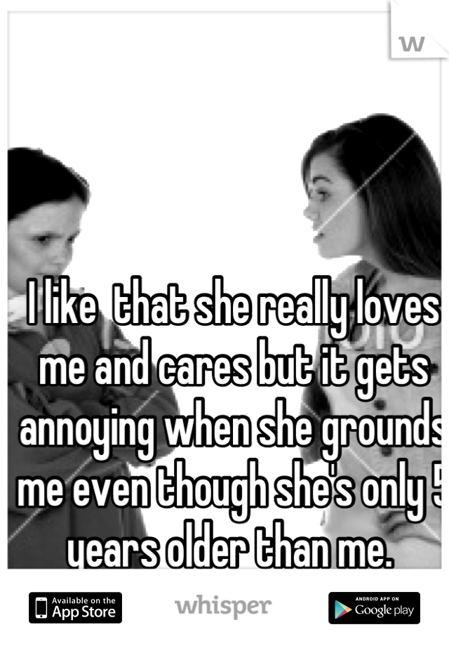 I like  that she really loves me and cares but it gets annoying when she grounds me even though she's only 5 years older than me.