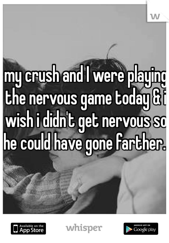 my crush and I were playing the nervous game today & i wish i didn't get nervous so he could have gone farther..