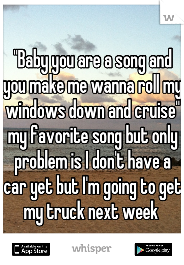 """""""Baby you are a song and you make me wanna roll my windows down and cruise"""" my favorite song but only problem is I don't have a car yet but I'm going to get my truck next week"""