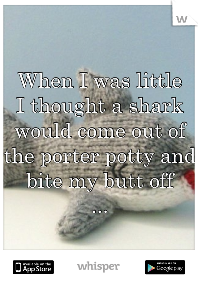 When I was little I thought a shark would come out of the porter potty and bite my butt off ...