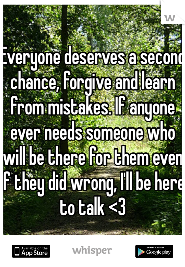 Everyone deserves a second chance, forgive and learn from mistakes. If anyone ever needs someone who will be there for them even if they did wrong, I'll be here to talk <3