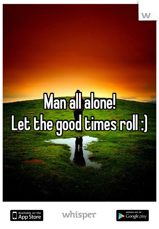 Man all alone! Let the good times roll :)