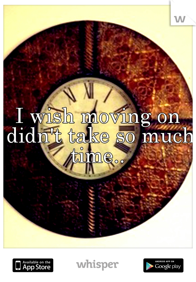 I wish moving on didn't take so much time..