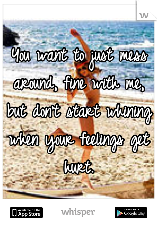 You want to just mess around, fine with me, but don't start whining when your feelings get hurt.