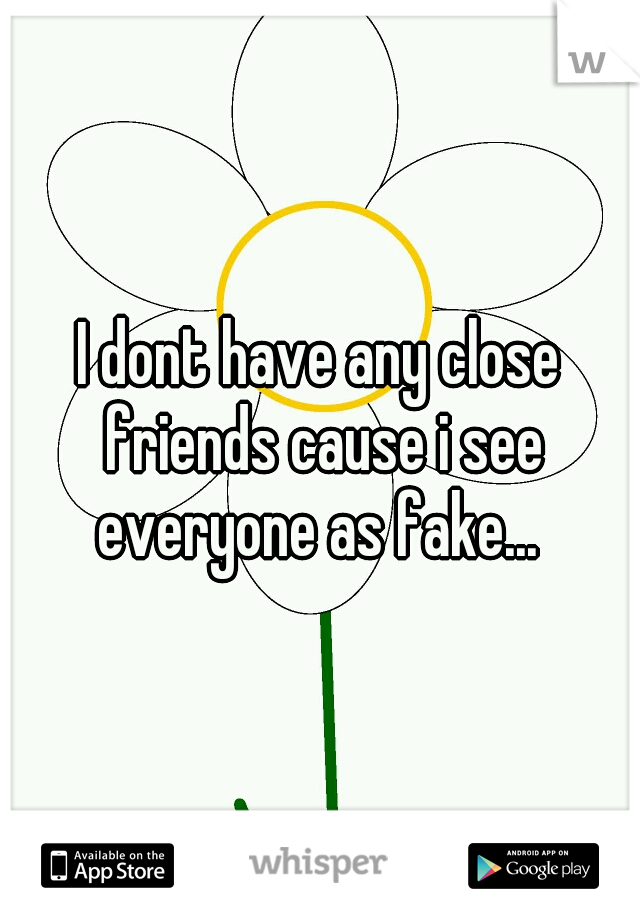 I dont have any close friends cause i see everyone as fake...