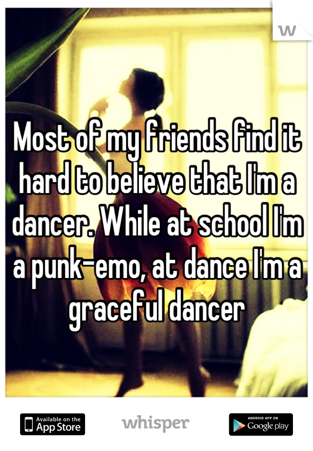 Most of my friends find it hard to believe that I'm a dancer. While at school I'm a punk-emo, at dance I'm a graceful dancer