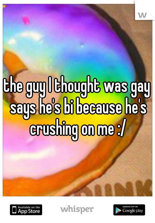 the guy I thought was gay says he's bi because he's crushing on me :/