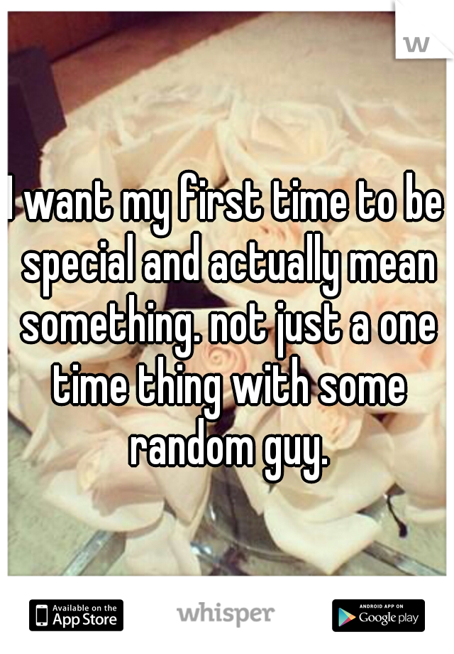 I want my first time to be special and actually mean something. not just a one time thing with some random guy.